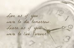 Live as if you were to die tomorrow. Learn as if you were to live forever.   - Mahatma Gandhi