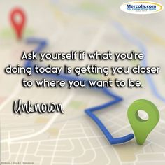 """Ask yourself if what you're doing today is getting you closer to where you want to be."" - Unknown"