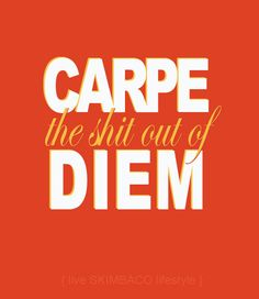 Carpe the shit out of diem. Inspiration for you to live life to the fullest!