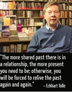 """""""The more share past there is in a relationship, the more present you need to be; otherwise, you will be forced to relive the past again and again."""" Quote By Eckhart Tolle (A New Earth: Awakening To Your Life's Purpose) Great Quotes, Quotes To Live By, Inspirational Quotes, Spiritual Wisdom, Spiritual Awakening, Spiritual Growth, Relationship Quotes, Life Quotes, Relationships"""