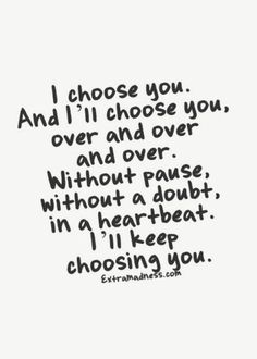 Telling you is not always easy even though I try. I chose you 3 yr ago even when I tried to deny it. actions speak maybe you hear me when I say, I Chose you then, choose you now, and will always chose you.