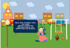 Dear God, if today I lose my hope, please remind me that your plans are better than my dreams.
