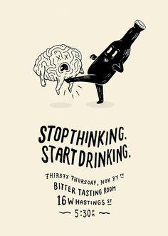 Stop thinking start drinking.