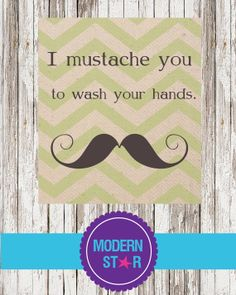 Hey, I found this really awesome Etsy listing at https://www.etsy.com/listing/159193325/i-mustache-you-to-wash-your-hands-8x10