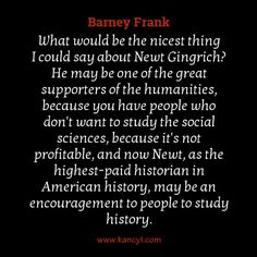 """""""What would be the nicest thing I could say about Newt Gingrich? He may be one of the great supporters of the humanities, because you have people who don't want to study the social sciences, because it's not profitable, and now Newt, as the highest-paid historian in American history, may be an encouragement to people to study history."""", Barney Frank"""