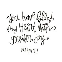 Psalm 4:7 greater joy than.... anything I'll find in the world, in any person, or in any accomplishment