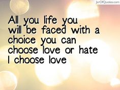 All you life you will be faced with a choice you can choose love or hate I choose love #quotes #love #sayings #inspirational #motivational #words #quoteoftheday #positive