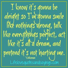 I know it's gonna be alright so I'm gonna smile like nothings wrong, talk like everythings perfect, act like it's all a dream, and pretend it's not hurting me. ~Unknown  Words I live by <3 because everything works out eventually :)