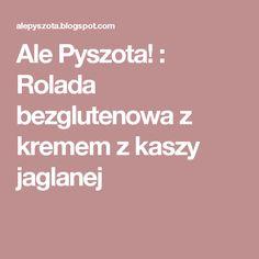 Ale Pyszota! : Rolada bezglutenowa z kremem z kaszy jaglanej