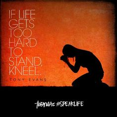 If Life Gets Too Hard To Stand, Kneel! -Tony Evans #InGodWeTrust #GrowInFaith