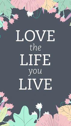 Ame a vida que você vive!