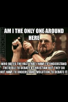 Atheism, Religion, Christianity, God is Imaginary, The Bible, Creationism, Science, Evolution. Am I the only one around here who hates the fact that I have to understand the Bible to debate a Christian but they do not have to understand evolution to debate it? No, you're not the only one and a lack of understanding of evolution usually speaks for itself.
