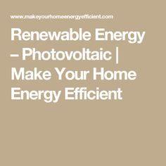 Renewable Energy – Photovoltaic | Make Your Home Energy Efficient
