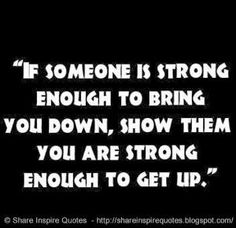If someone is strong enough to bring you down, show them you are strong enough to get up. | Share Inspire Quotes - Inspiring Quotes | Love Quotes | Funny Quotes | Quotes about Life by Share Inspire Quotes