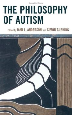 """The philosophy of autism"" edited by Jami L. Anderson and Simon Cushing"