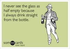 I never see the glass as half empty because I always drink straight from the bottle.