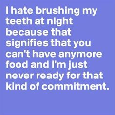 I hate brushing my teeth at night because that signifies that you can't have anymore food and I'm just never ready for that kind of commitment.