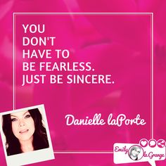 You don't have to be fearless. Just be sincere. Danielle LaPorte