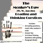 """A set of reading and critical thinking questions for use with the text """"The Monkey's Paw"""" by W. W. Jacobs. Reading questions includes a combination of recall and inference questions. Answer key included. Critical Thinking questions rely on student support—grading and paragraph model included.  Works great as a filler or part of a larger unit. Consider comparing the wishes to the story of """"Aladdin and the Wonderful Lamp."""""""