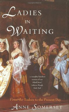 Ladies in Waiting: From the Tudors to the Present Day by Anne Somerset I Love Books, Good Books, Books To Read, Historical Fiction Books, Historical Romance, Reading Rainbow, Book Suggestions, I Love Reading, Reading Material