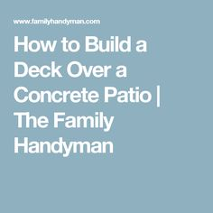How to Build a Deck Over a Concrete Patio | The Family Handyman