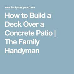 How to Build a Deck Over a Concrete Patio | The Family Handyman