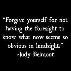 Forgive yourself for not knowing what you did not know......then!