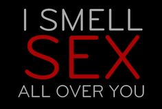 i love when you smell of our sex