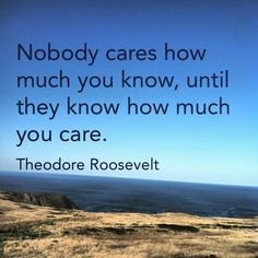 """""""Nobody cares how much you know until they know how much you care."""" Theodore Roosevelt"""