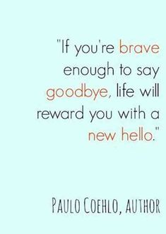 """""""If you're brave enough to say goodbye, life will reward you with another hello."""" — Paulo Coehlo"""