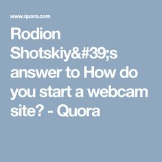 Rodion Shotskiy's answer to How do you start a webcam site? - Quora
