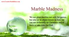 Marbles have been around since ancient times. Whether made from glass, stone, or even clay, they have been used in games and as tokens. While not specifically mentioned in the Bible, our modern games of marbles most likely came from the ancient Romans. The oldest known marbles date back to about 3000 B.C. They can be found in many cultures around the world. Many of the games involve taking risks in order to win.
