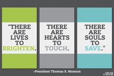 """""""There are lives to brighten. There are hearts to touch. There are souls to save."""" –President Thomas S. Monson"""