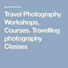 Travel Photography Workshops, Courses. Travelling photography Classes