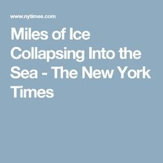Miles of Ice Collapsing Into the Sea - The New York Times