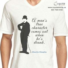 A man's true character comes out when he's drunk. www.coyotetshirts.ca 403.708.5725 No minimum, no setup fee, small order friendly, personal customization guaranteed, 24 to 48 hour turnaround, at 5534 1A ST SW Calgary. #Calgary #Alberta #Coyotetshirts #CustomTshirts #CustomTees #CalgaryAlberta #CharlieChaplin