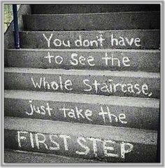You Don't Have to See the Whole Staircase - just take the next step. Then take the one after that and so on. Until you reach the...