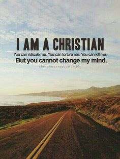 I am a proud Christian and nothing you say or do will change that!