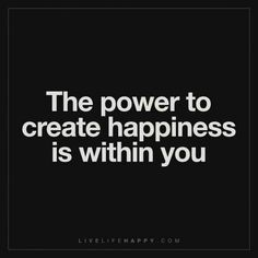Deep Life Quote: The power to create happiness is within you.