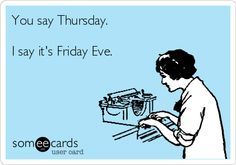 You say Thursday. I say it's Friday Eve. | Weekend Ecard | someecards.com