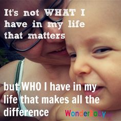 Something I've learned over the years: It's not WHAT I have in my life that matters, but WHO I have in my life that makes all the difference