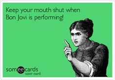 Keep your mouth shut when Bon Jovi is performing!
