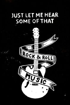 Just let me hear some of that Rock and Roll MUSIC~