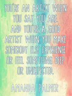 """""""You're an artist when you say you are. And you're a good artist when you make somebody else experience or feel something deep or unexpected."""" - Amanda Palmer"""