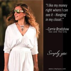 """""""I like my money right where I can see it - Hanging in my closet.""""  Carrie Bradshaw, Sex and the City"""