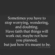 Sometimes you have to stop worrying, wondering and doubting. Have faith that things will work out... maybe not how you planned, but just how it's meant to be.