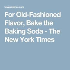 For Old-Fashioned Flavor, Bake the Baking Soda - The New York Times
