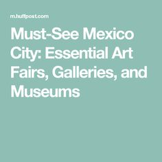 Must-See Mexico City: Essential Art Fairs, Galleries, and Museums