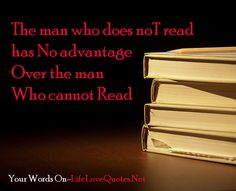 The man who does not read has No advantage over the man who cannot Read – Mark Twain
