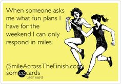 """When someone asks me what fun plans I have for the weekend, I can only respond in miles."" #Fitness #Humour"